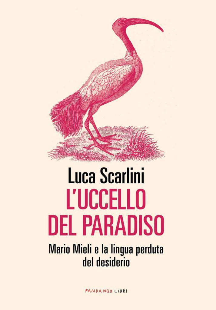 L'uccello del paradiso. Mario Mieli e la lingua perduta del desiderio di Luca Scarlini