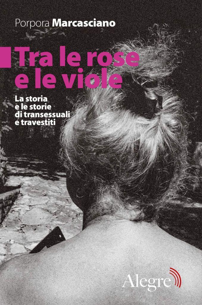 Tra le rose e le viole. La storia e le storie di transessuali e travestiti  Porpora Marcasciano