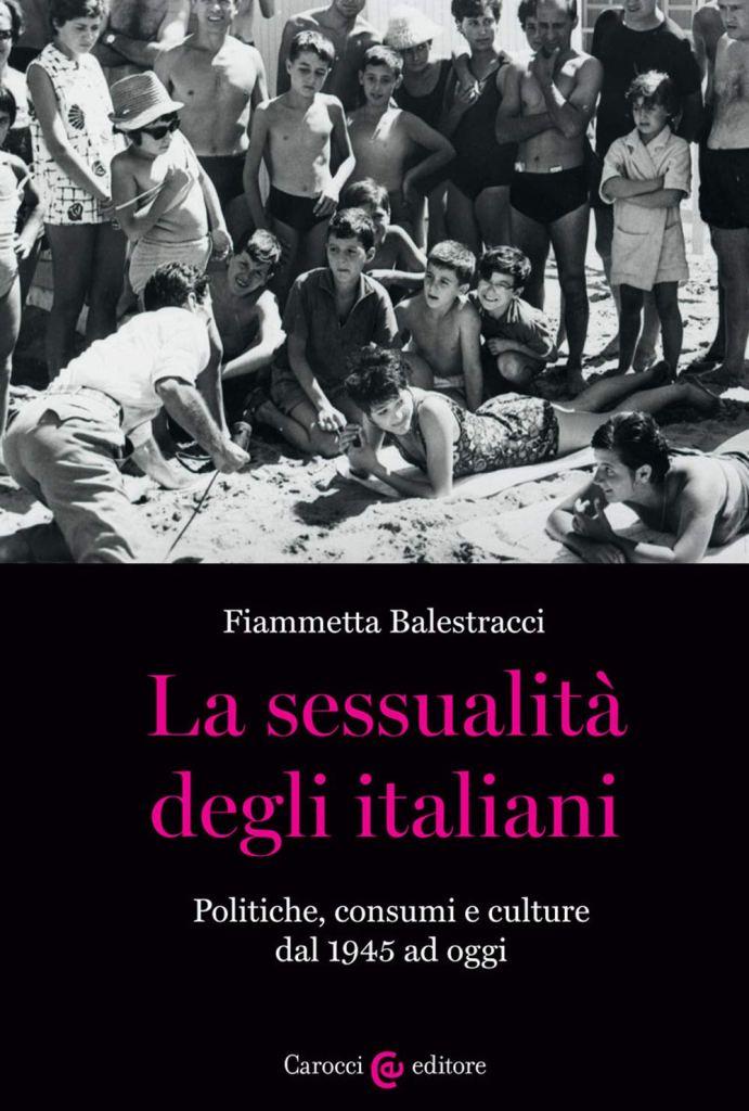 La sessualità degli italiani. Politiche, consumi e culture dal 1945 ad oggi  Fiammetta Balestracci