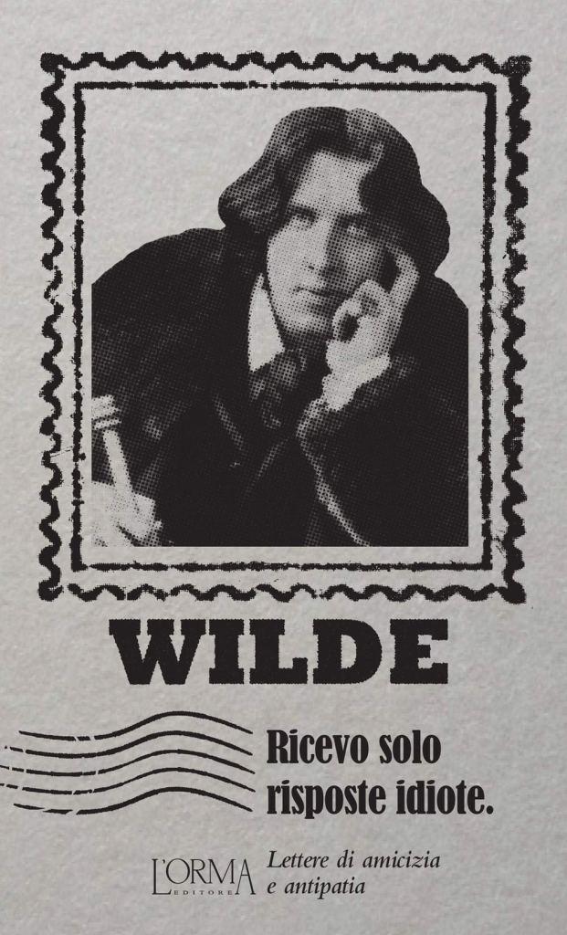 Ricevo solo risposte idiote. Lettere di amicizia e antipatia  Oscar Wilde