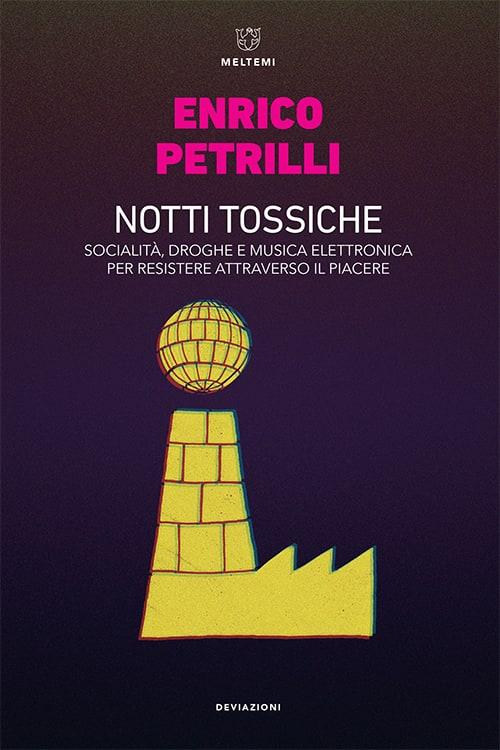 Notti tossiche. Socialità, droghe e musica elettronica per resistere attraverso il piacere  Enrico Petrilli