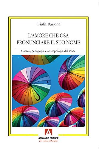 L' amore che osa pronunciare il suo nome. Catarsi, pedagogia e antropologia del Pride  Giulia Barjona