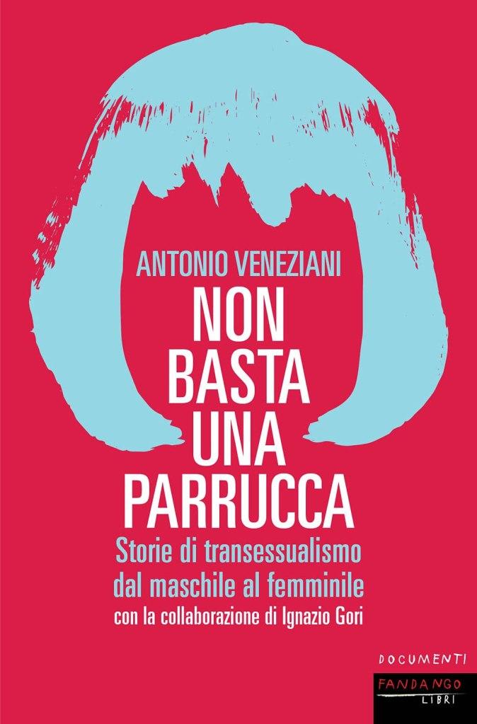 Non basta una parrucca. Storie di transessualismo dal maschile al femminile  Antonio Veneziani, Ignazio Gori