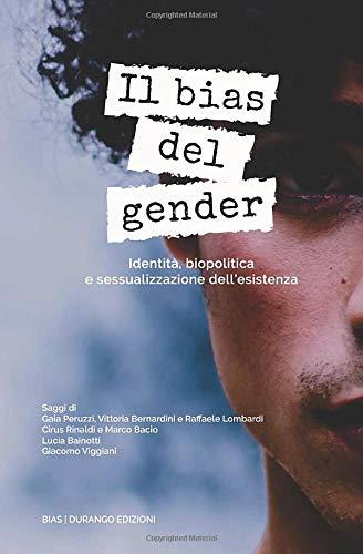 Il bias del gender. Identità, biopolitica e sessualizzazione dell'esistenza Lucia Bainotti, Gaia Peruzzi, Cirus Rinaldi